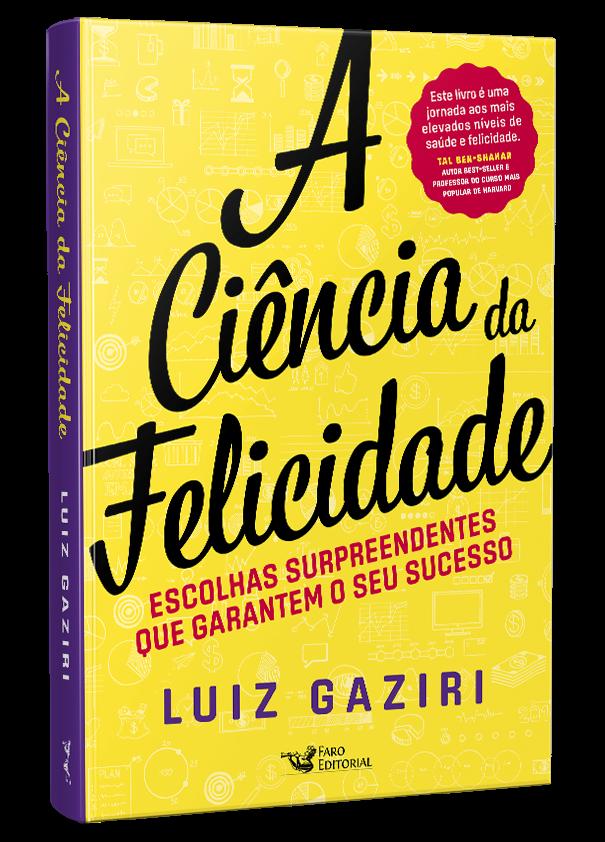 A Ciência Da Felicidade - Escolhas Surpreendentes Que Garantem Seu Sucesso - Luiz Gaziri