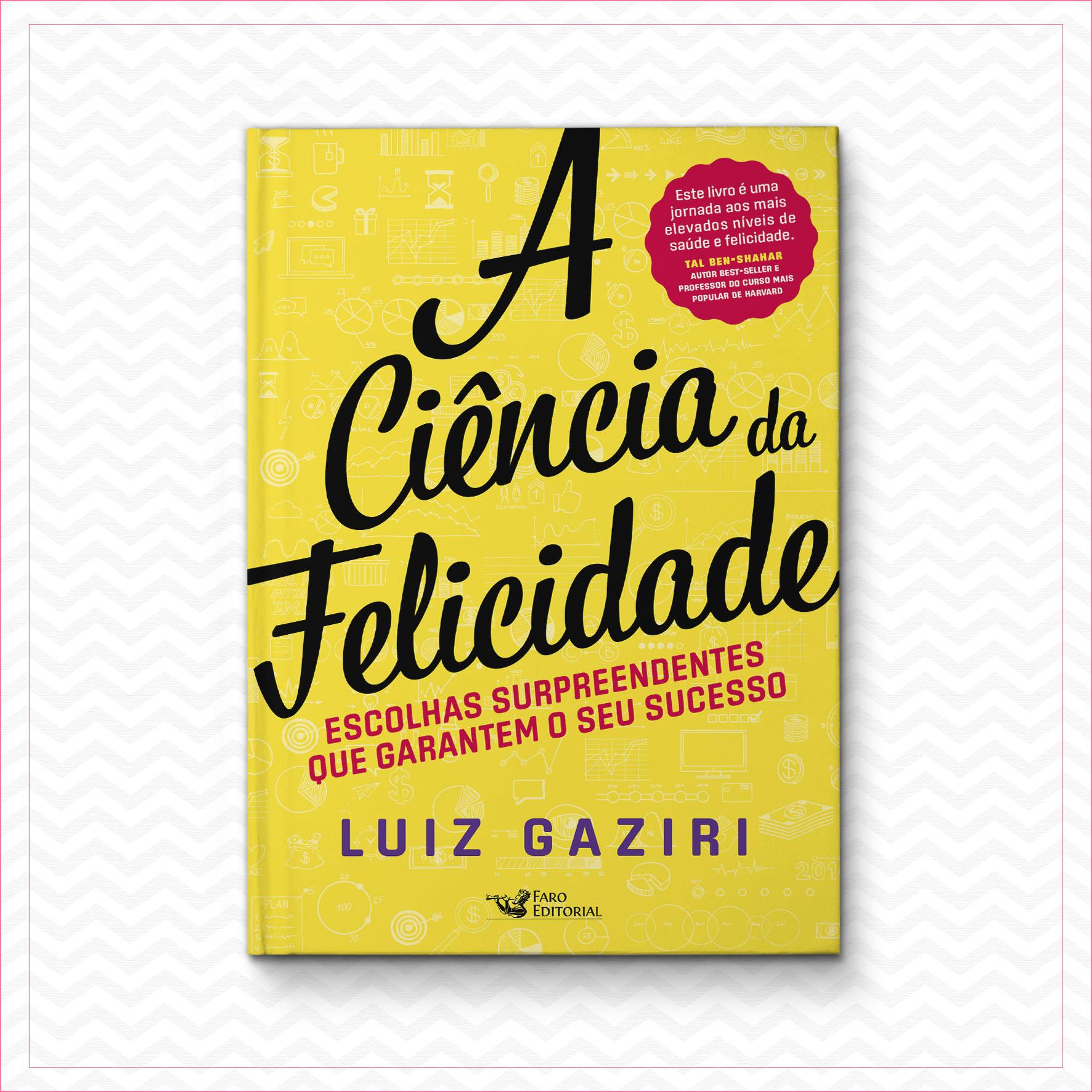 A Ciência Da Felicidade – Escolhas Surpreendentes Que Garantem Seu Sucesso – Luiz Gaziri