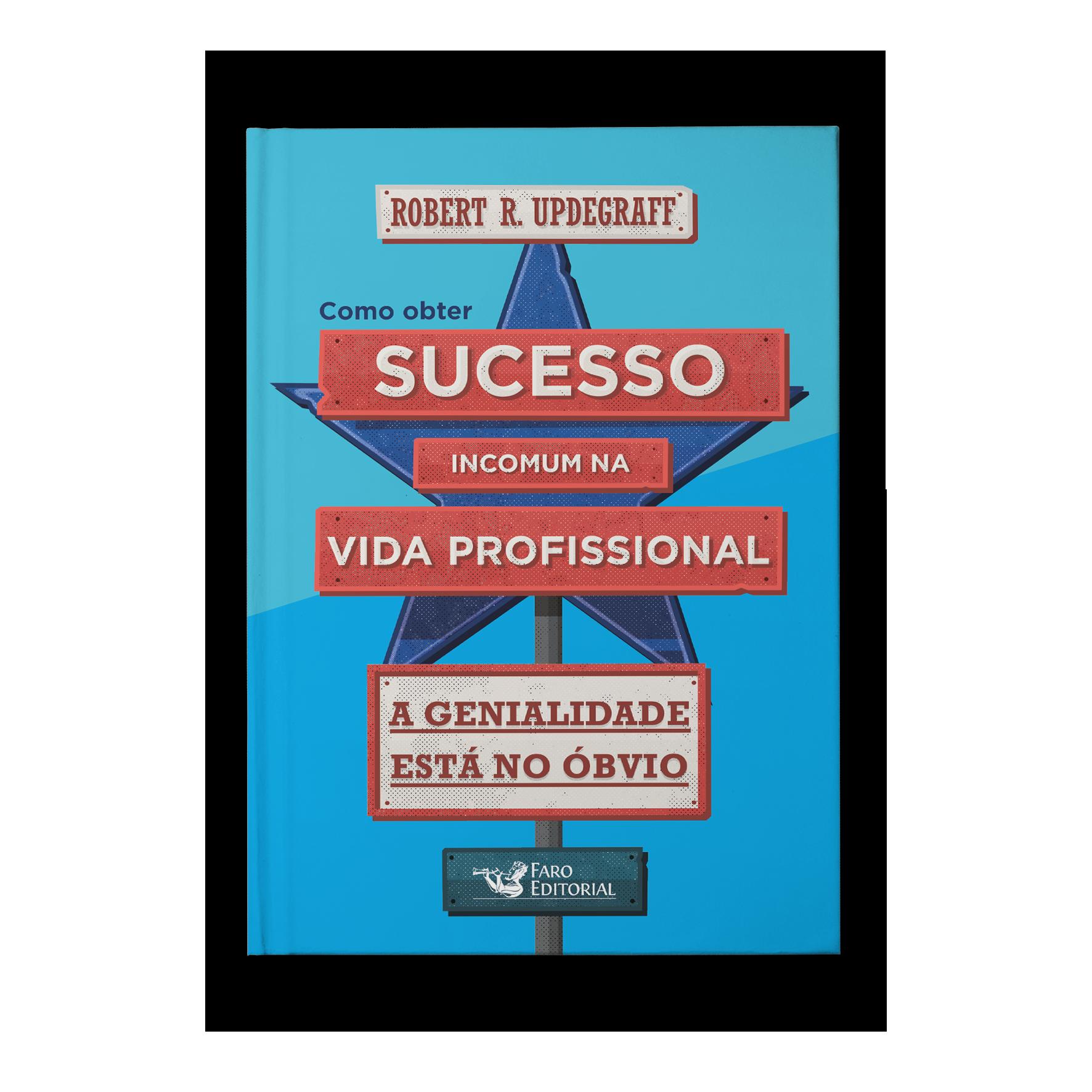 Como obter sucesso incomum na vida profissional: a genialidade está no óbvio – Robert R. Updegraff