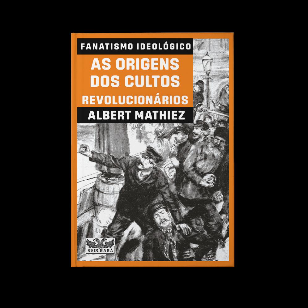 Fanatismo Ideológico: as origens dos cultos revolucionários – Albert Mathiez